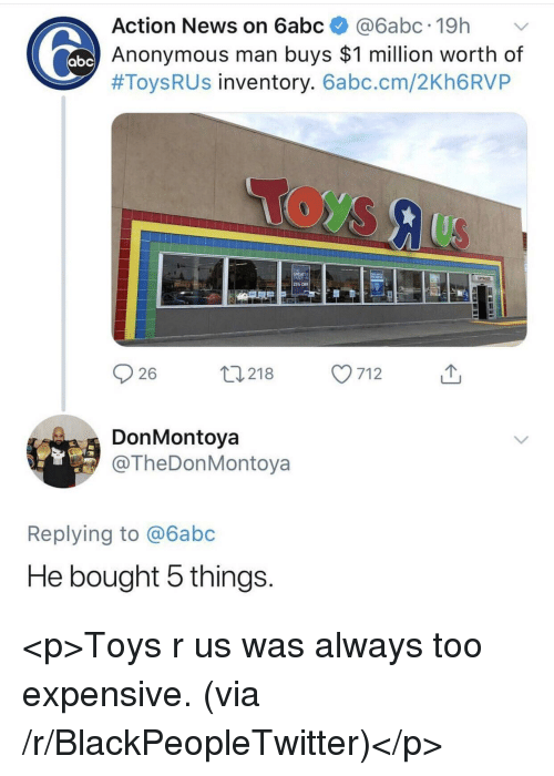 Blackpeopletwitter, News, and Toys R Us: Action News on 6abc@6abc.19h  Anonymous man buys $1 million worth of  #Toys R US inventory. 6abc.cm/2Kh6RVP  25% OFF  26  0218 7  712  DonMontoya  @TheDonMontoya  Replying to @6abc  He bought 5 things <p>Toys r us was always too expensive. (via /r/BlackPeopleTwitter)</p>