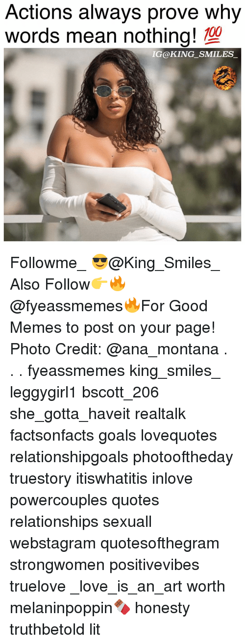 Anaconda, Goals, and Lit: Actions always prove why  words mean nothing!  100  IG@KING_SMILES Followme_ 😎@King_Smiles_ Also Follow👉🔥@fyeassmemes🔥For Good Memes to post on your page! Photo Credit: @ana_montana . . . fyeassmemes king_smiles_ leggygirl1 bscott_206 she_gotta_haveit realtalk factsonfacts goals lovequotes relationshipgoals photooftheday truestory itiswhatitis inlove powercouples quotes relationships sexuall webstagram quotesofthegram strongwomen positivevibes truelove _love_is_an_art worth melaninpoppin🍫 honesty truthbetold lit