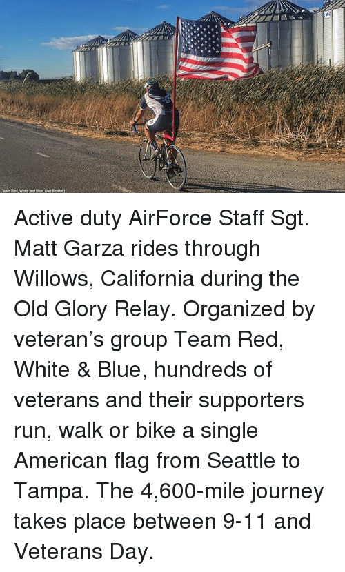9/11, Journey, and Memes: Active duty AirForce Staff Sgt. Matt Garza rides through Willows, California during the Old Glory Relay. Organized by veteran's group Team Red, White & Blue, hundreds of veterans and their supporters run, walk or bike a single American flag from Seattle to Tampa. The 4,600-mile journey takes place between 9-11 and Veterans Day.