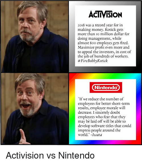 """Making Money: ACTIVISION  2018 was a record year for in  making money. Kotick gets  more than io million dollar for  doing management, while  almost 800 employes gets fired.  Maximize profit even more and  to appeal the investors, in cost of  the job of hundreds of workers.  # FireBobbyKotick  Nintendo  """"If we reduce the number of  employees for better short-term  results, employee morale will  decrease. I sincerely doubt  employees who fear that they  may be laid off will be able to  develop software titles that could  impress people around the  world."""" -Iwata Activision vs Nintendo"""