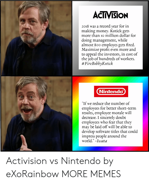 """Making Money: ACTIVISION  2018 was a record year for in  making money. Kotick gets  more than io million dollar for  doing management, while  almost 800 employes gets fired.  Maximize profit even more and  to appeal the investors, in cost of  the job of hundreds of workers.  # FireBobbyKotick  Nintendo  """"If we reduce the number of  employees for better short-term  results, employee morale will  decrease. I sincerely doubt  employees who fear that they  may be laid off will be able to  develop software titles that could  impress people around the  world."""" -Iwata Activision vs Nintendo by eXoRainbow MORE MEMES"""
