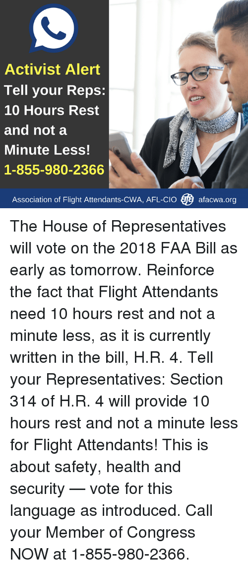 Memes, Flight, and House: Activist Alert  Tell your Reps:  10 Hours Rest  and not a  Minute Less!  1-855-980-2366  ING  Association of Flight Attendants-CWA. AFL-Cl。V9 afacwa.org The House of Representatives will vote on the 2018 FAA Bill as early as tomorrow. Reinforce the fact that Flight Attendants need 10 hours rest and not a minute less, as it is currently written in the bill, H.R. 4.  Tell your Representatives: Section 314 of H.R. 4 will provide 10 hours rest and not a minute less for Flight Attendants!   This is about safety, health and security — vote for this language as introduced. Call your Member of Congress NOW at 1-855-980-2366.