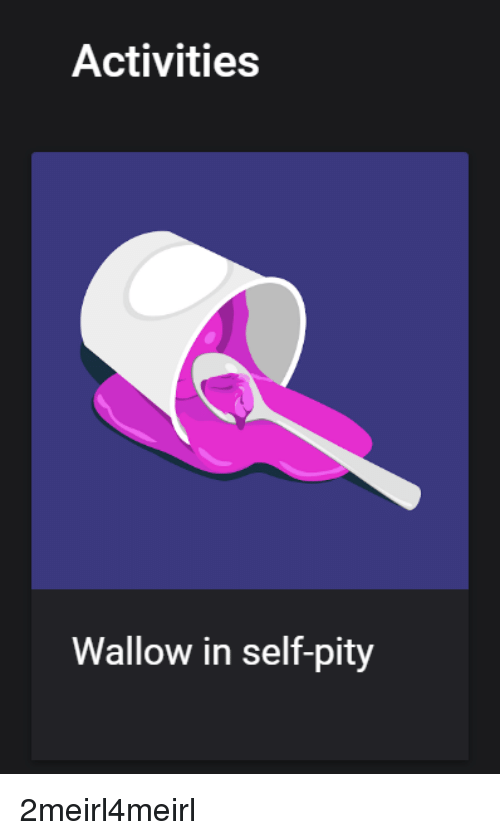 wallow in self pity: Activities  Wallow in self-pity 2meirl4meirl