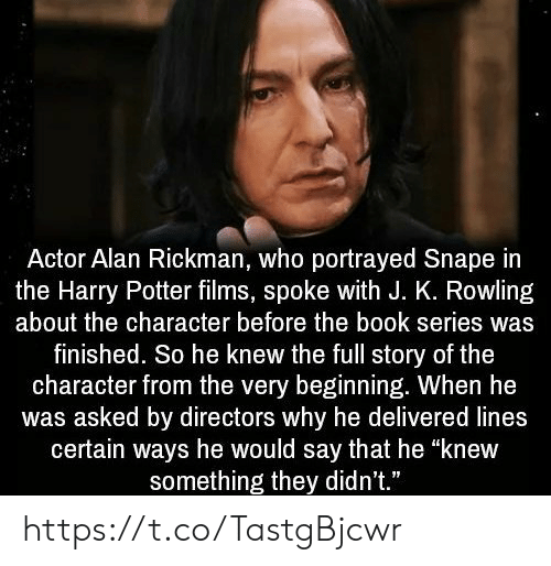 "J K: Actor Alan Rickman, who portrayed Snape in  the Harry Potter films, spoke with J. K. Rowling  about the character before the book series was  finished. So he knew the full story of the  character from the very beginning. When he  was asked by directors why he delivered lines  certain ways he would say that he ""knew  something they didn't."" https://t.co/TastgBjcwr"