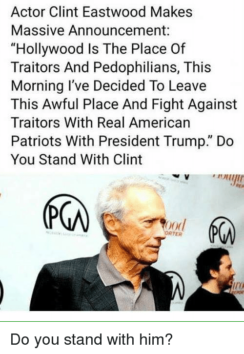 """Clint Eastwood: Actor Clint Eastwood Makes  Massive Announcement:  """"Hollywood Is The Place Of  Traitors And Pedophilians, This  Morning I've Decided To Leave  This Awful Place And Fight Against  Traitors With Real American  Patriots With President Trump."""" Do  You Stand With Clint  (下の  ood  RTER  ir Do you stand with him?"""