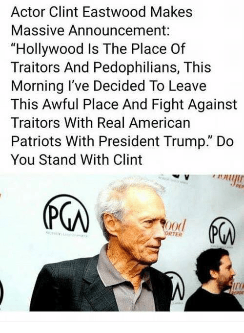 """Clint Eastwood: Actor Clint Eastwood Makes  Massive Announcement:  """"Hollywood Is The Place Of  Traitors And Pedophilians, This  Morning I've Decided To Leave  This Awful Place And Fight Against  Traitors With Real American  Patriots With President Trump."""" Do  You Stand With Clint  (下の  ood  RTER  ir"""