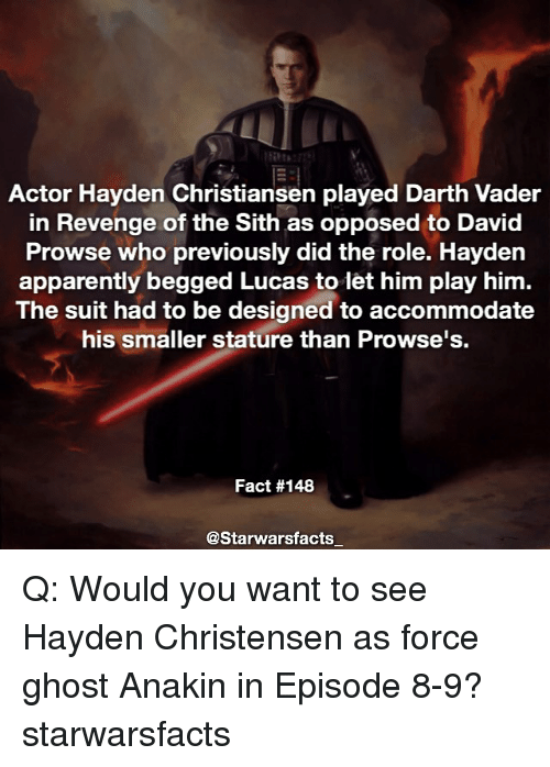 Darth Vader, Hayden Christensen, and Memes: Actor Hayden Christiansen played Darth Vader  in Revenge of the Sith as opposed to David  Prowse who previously did the role. Hayden  apparently begged Lucas to let him play him.  The suit had to be designed to accommodate  his smaller stature than Prowse's.  Fact #148  @Starwarsfacts Q: Would you want to see Hayden Christensen as force ghost Anakin in Episode 8-9? starwarsfacts