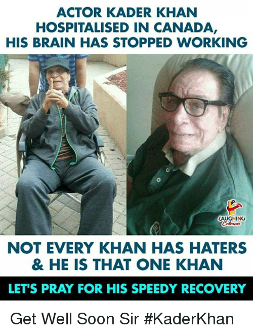 speedy: ACTOR KADER KHAN  HOSPITALISED IN CANADA  HIS BRAIN HAS STOPPED WORKING  AUGHING  NOT EVERY KHAN HAS HATERS  & HE IS THAT ONE KHAN  LET'S PRAY FOR HIS SPEEDY RECOVERY Get Well Soon Sir #KaderKhan