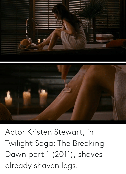 Kristen Stewart: Actor Kristen Stewart, in Twilight Saga: The Breaking Dawn part 1 (2011), shaves already shaven legs.