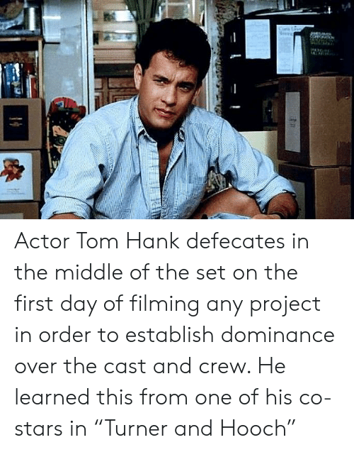 """Tom Hank: Actor Tom Hank defecates in the middle of the set on the first day of filming any project in order to establish dominance over the cast and crew. He learned this from one of his co-stars in """"Turner and Hooch"""""""