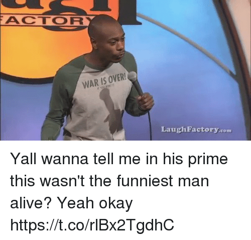 Alive, Yeah, and Okay: ACTOR  WAR IS OVER  Laugh Factory.conm Yall wanna tell me in his prime this wasn't the funniest man alive? Yeah okay   https://t.co/rlBx2TgdhC