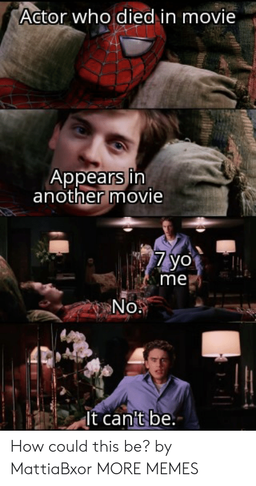Appears: Actor who died in movie  Appears in  another movie  7yo  me  No.  It can't be. How could this be? by MattiaBxor MORE MEMES