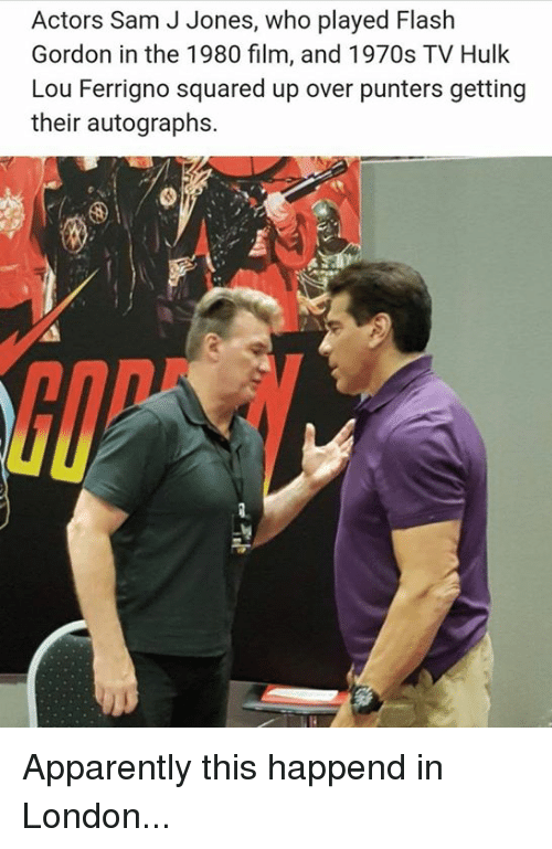 lou ferrigno: Actors Sam J Jones, who played Flash  Gordon in the 1980 film, and 1970s TV Hulk  Lou Ferrigno squared up over punters getting  their autographs.  GIP Apparently this happend in London...