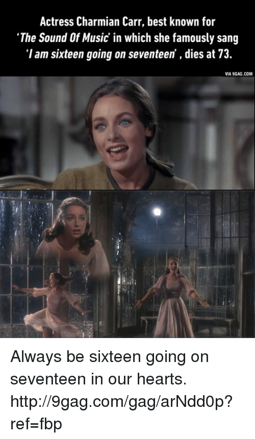"9gag, Dank, and Music: Actress Charmian Carr, best known for  ""The Sound Of Music in which she famously sang  'I am sixteen going on seventeen dies at 73.  VIA9GAG.COM Always be sixteen going on seventeen in our hearts. http://9gag.com/gag/arNdd0p?ref=fbp"