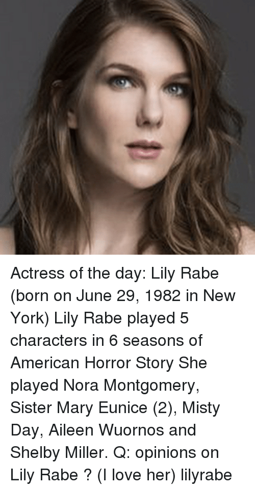 American Horror Story, Love, and Memes: Actress of the day: Lily Rabe (born on June 29, 1982 in New York) Lily Rabe played 5 characters in 6 seasons of American Horror Story She played Nora Montgomery, Sister Mary Eunice (2), Misty Day, Aileen Wuornos and Shelby Miller. Q: opinions on Lily Rabe ? (I love her) lilyrabe