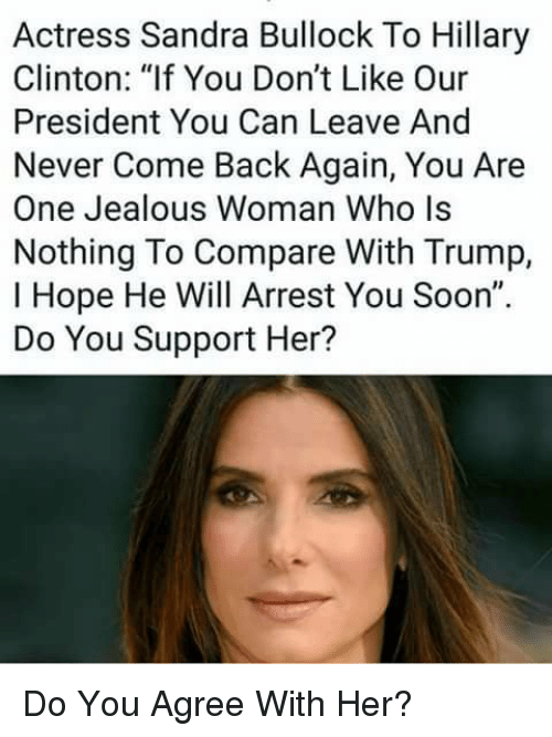 "Hillary Clinton, Jealous, and Memes: Actress Sandra Bullock To Hillary  Clinton: ""lf You Don't Like Our  President You Can Leave And  Never Come Back Again, You Are  One Jealous Woman Who ls  Nothing To Compare With Trump,  I Hope He Will Arrest You Soon""  Do You Support Her? Do You Agree With Her?"