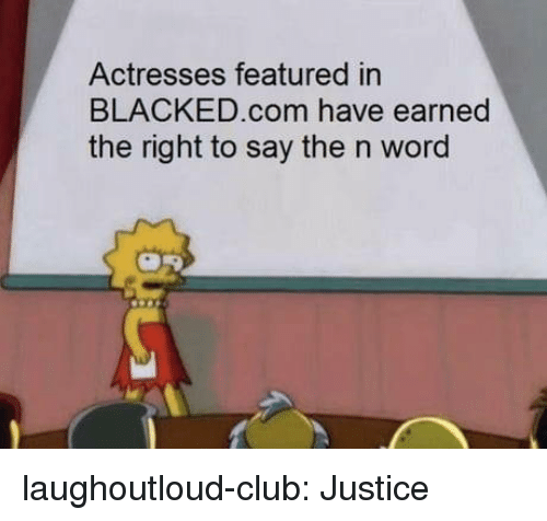 Blacked: Actresses featured in  BLACKED.com have earned  the right to say the n word laughoutloud-club:  Justice