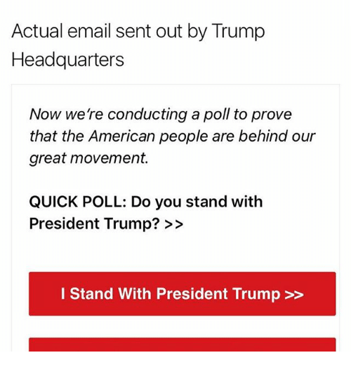 Memes, 🤖, and The Americans: Actual email sent out by Trump  Headquarters  Now we re conducting a poll to prove  that the American people are behind our  great movement.  QUICK POLL: Do you stand with  President Trump?  I Stand With President Trump