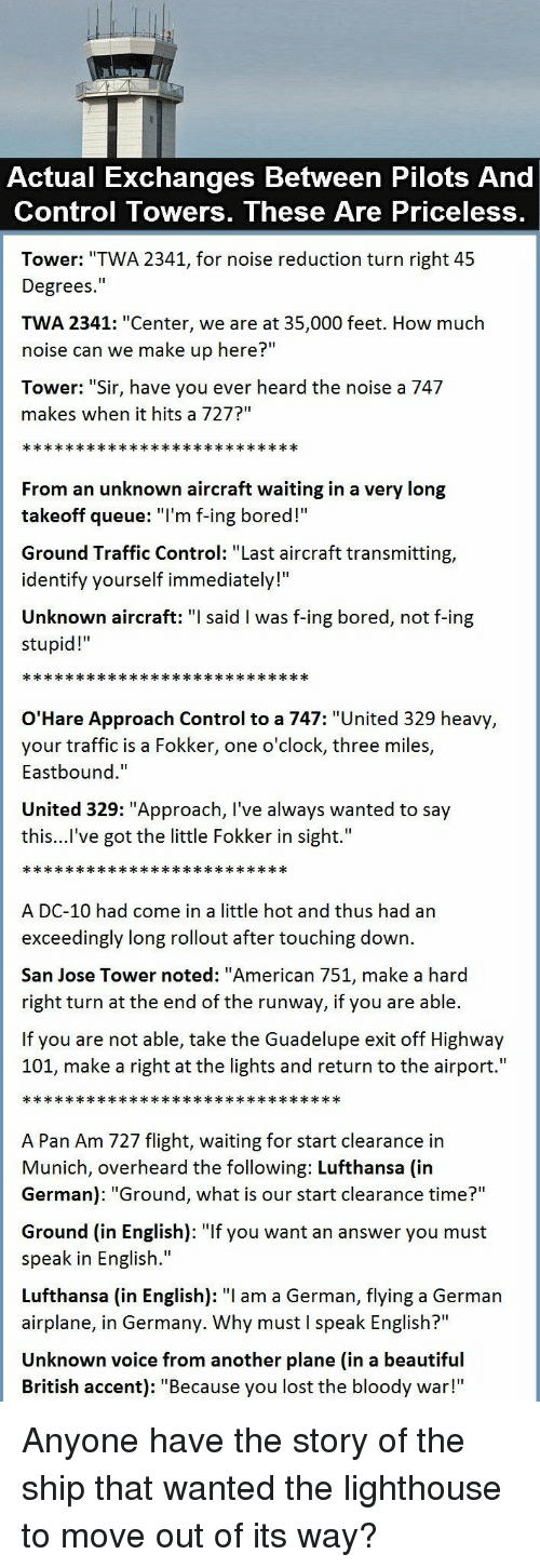 "noted: Actual Exchanges Between Pilots And  Control Towers, These Are Priceless,  Tower: ""TWA 2341, for noise reduction turn right 45  Degrees.""  TWA 2341: ""Center, we are at 35,000 feet. How much  noise can we make up here?""  Tower: ""Sir, have you ever heard the noise a 747  makes when it hits a 727?""  From an unknown aircraft waiting in a very long  takeoff queue: T'm f-ing bored!  Ground Traffic Control: ""Last aircraft transmitting,  identify yourself immediately!""  Unknown aircraft: said l was f-ing bored, not f-ing  stupid!  O'Hare Approach Control to a 747: ""United 329 heavy  your traffic is a Fokker, one o'clock, three miles,  Eastbound.""  United 329: ""Approach, I've always wanted to say  this...l've got the little Fokker in sight.""  A DC-10 had come in a little hot and thus had an  exceedingly long rollout after touching down.  San Jose Tower noted: ""American 751, make a hard  right turn at the end of the runway, if you are able.  If you are not able, take the Guadelupe exit off Highway  101, make a right at the lights and return to the airport.""  A Pan Am 727 flight, waiting for start clearance in  Munich, overheard the following: Lufthansa (in  German): ""Ground, what is our start clearance time?""  Ground (in English): ""If you want an answer you must  speak in English.""  Lufthansa (in English): ""I am a German, flying a German  airplane, in Germany. Why must I speak English?""  Unknown voice from another plane (in a beautiful  British accent): ""Because you lost the bloody war!"" Anyone have the story of the ship that wanted the lighthouse to move out of its way?"