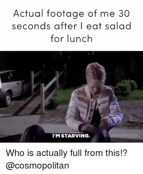 Cosmopolitan, Girl Memes, and Who: Actual footage of me 30  seconds after I eat  salad  for lunch  I'M STARVING.  OPOLITAN Who is actually full from this!? @cosmopolitan