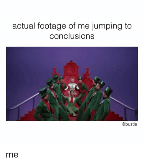 Memes, 🤖, and Jumping: actual footage of me jumping to  conclusions  @bustle me