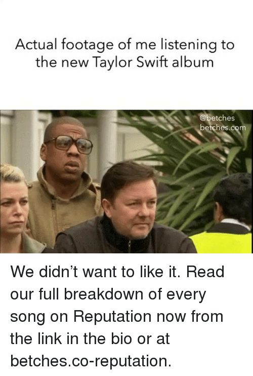 Taylor Swift, Link, and Girl Memes: Actual footage of me listening to  the new Taylor Swift album  etches  betches.com We didn't want to like it. Read our full breakdown of every song on Reputation now from the link in the bio or at betches.co-reputation.