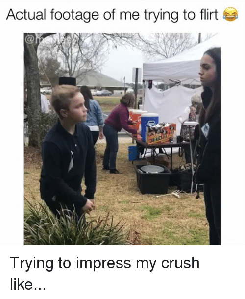 trying to flirt: Actual footage of me trying to flirt Trying to impress my crush like...