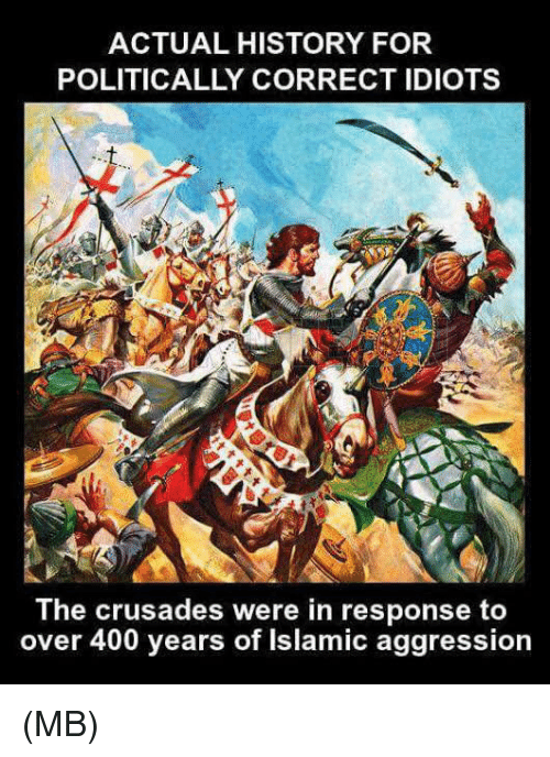 crusades: ACTUAL HISTORY FOR  POLITICALLY CORRECT IDIOTS  The crusades were in response to  over 400 years of Islamic aggression (MB)
