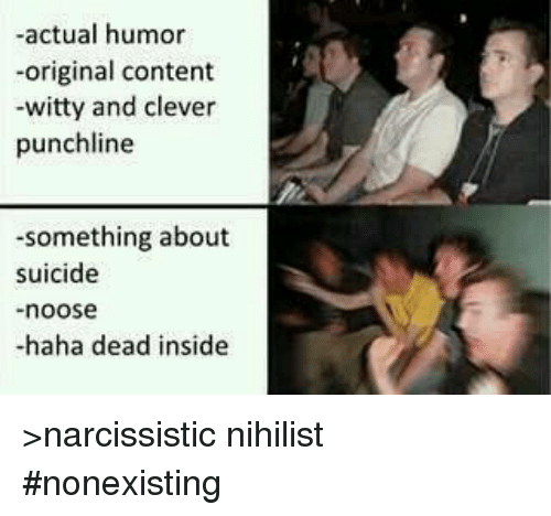 punchlines: -actual humor  -original content  -witty and clever  punchline  -something about  suicide  noose  -haha dead inside >narcissistic nihilist #nonexisting