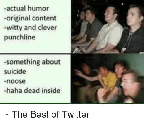 punchlines: -actual humor  -original content  -witty and clever  punchline  -something about  suicide  noose  -haha dead inside - The Best of Twitter