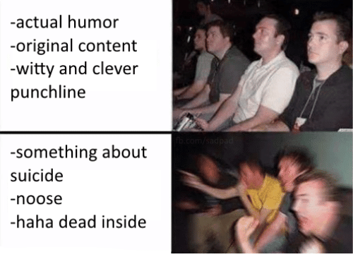 punchlines: -actual humor  -original content  witty and clever  punchline  something about  suicide  noose  -haha dead inside
