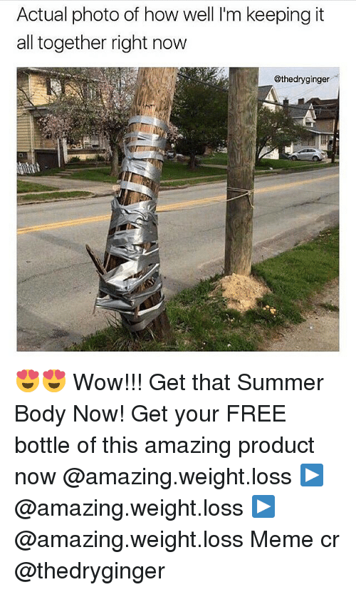 Meme, Memes, and Wow: Actual photo of how well lim keeping it  all together right now  @thedryginger 😍😍 Wow!!! Get that Summer Body Now! Get your FREE bottle of this amazing product now @amazing.weight.loss ▶️ @amazing.weight.loss ▶️ @amazing.weight.loss Meme cr @thedryginger