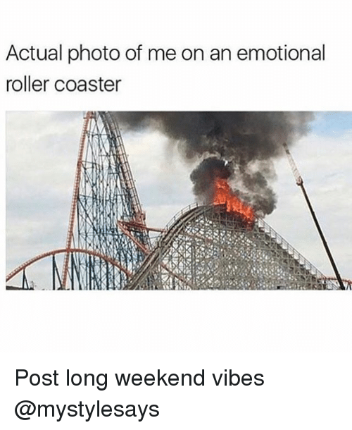 Girl Memes, Weekend, and Roller Coaster: Actual photo of me on an emotional  roller coaster Post long weekend vibes @mystylesays