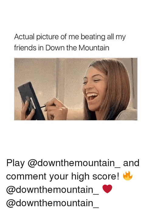 Your Highness: Actual picture of me beating all my  friends in Down the Mountain Play @downthemountain_ and comment your high score! 🔥 @downthemountain_ ❤️ @downthemountain_