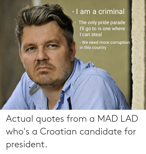 Croatian: Actual quotes from a MAD LAD who's a Croatian candidate for president.