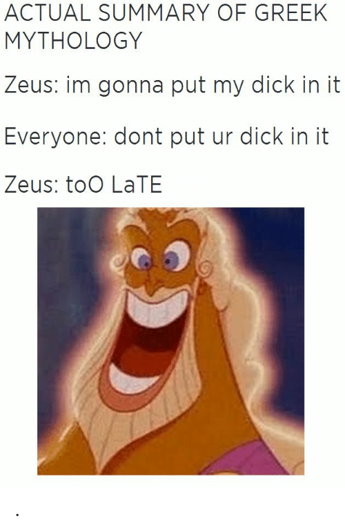 mythology: ACTUAL SUMMARY OF GREEK  MYTHOLOGY  Zeus: im gonna put my dick in it  Everyone: dont put ur dick in it  Zeus: toO LaTE .