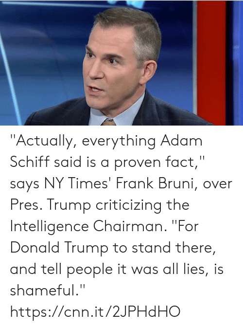 """shameful: """"Actually, everything Adam Schiff said is a proven fact,"""" says NY Times' Frank Bruni, over Pres. Trump criticizing the Intelligence Chairman. """"For Donald Trump to stand there, and tell people it was all lies, is shameful."""" https://cnn.it/2JPHdHO"""