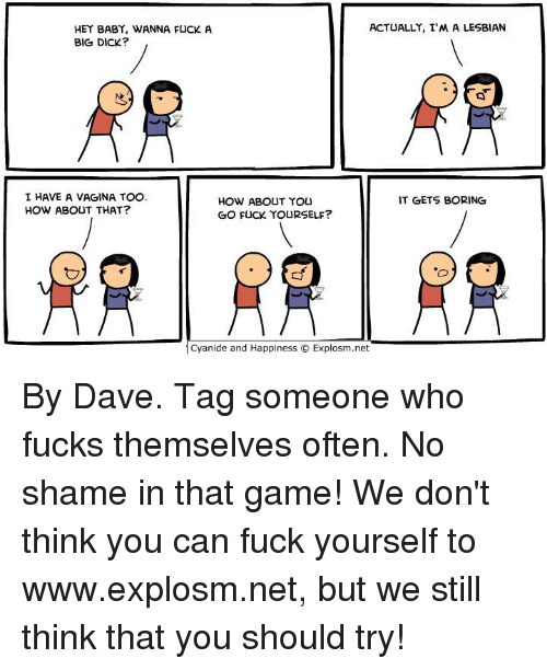 Big Dick, Dank, and Vagina: ACTUALLY, I MALESBIAN  HEY BABY, WANNA FUCK A  BIG DICK?  OG  I HAVE A VAGINA TOO.  IT GETS BORING  HOW ABOUT YOU  HOW ABOUT THAT?  GO FUCK YOURSELF?  Cyanide and Happiness O Explosm.net By Dave. Tag someone who fucks themselves often. No shame in that game!  We don't think you can fuck yourself to www.explosm.net, but we still think that you should try!