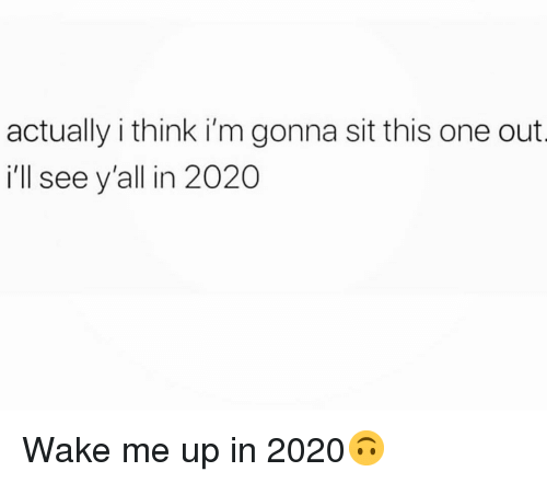 wake me up: actually i think i'm gonna sit this one out  ill see y'all in 2020 Wake me up in 2020🙃