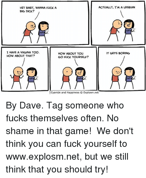 Big Dick, Memes, and Cyanide and Happiness: ACTUALLY, I'M A LESBIAN  HEY BABY, WANNA FUCK A  BIG DICK?  I HAVE A VAGINA TOO.  HOW ABOUT THAT?  IT GETS BORING  HOW ABOUT YOU  GO FUCK YOURSELF?  Cyanide and Happiness Explosm.net By Dave. Tag someone who fucks themselves often. No shame in that game!⠀ ⠀ We don't think you can fuck yourself to www.explosm.net, but we still think that you should try!