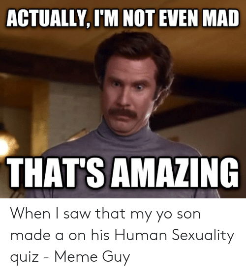 Quiz Meme: ACTUALLY, I'M NOT EVEN MAD  THATS AMAZING When I saw that my yo son made a on his Human Sexuality quiz - Meme Guy