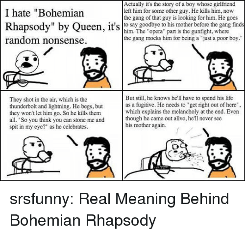 """Melancholy: Actually it's the story of a boy whose girlfriend  left him for some other guy. He kills him, now  the gang of that guy is looking for him. He gocs  I hate """"Bohemian  Rhapsody"""" by Queen, it's hsay boodbye r has motherbeforetnw eang finds  random nonsense  him. The """"opera"""" part is the gunfight, where  the gang mocks him for being a """"just a poor boy.""""  They shot in the air, which is the  thunderbolt and lightning. He begs, but  they won't let him go. So he kills them  all. """"So you think you can stone me and  spit in my eye?"""" as he celebrates.  But still, he knows he'll have to spend his life  as a fugitive. He needs to get right out of here""""  which explains the melancholy at the end. Even  though he came out alive, he'll never scc  his mother again srsfunny:  Real Meaning Behind Bohemian Rhapsody"""