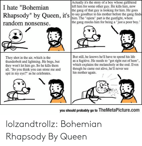 """Bohemian: Actually it's the story of a boy whose girlfriend  left him for some other guy. He kills him, now  the gang of that guy is looking for him. He gocs  I hate """"Bohemian  Rhapsody"""" by Queen, it's o say goodbye his morbfore t  find  him. The """"opera"""" part is the gunfight, where  the gang mocks him for being a """"just a poor boy.""""  random nonsense  But still, he knows he'll have to spend his life  as a fugitive. He needs to """"get right out of here""""  which explains the mclancholy at the end. Even  though he came out alive, he'll never see  his mother again.  They shot in the air, which is the  thunderbolt and lightning. He begs, but  they won't let him go. So he kills them  all. """"So you think you can stone me and  spit in my cyc?"""" as he celebrates  you should probably go to TheMetaPicture.com lolzandtrollz:  Bohemian Rhapsody By Queen"""