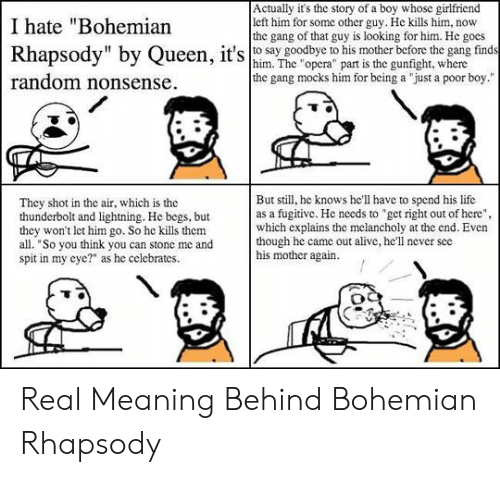 """Meaning Behind: Actually it's the story of a boy whose girlfriend  left him for some other guy. He kills him, now  the gang of that guy is looking for him. He goes  Rhapsody"""" by Queen, it'so say goodbye to his mother before the gang finds  I hate """"Bohemian  him. The """"opera"""" part is the gunfight, where  the gang mocks him for being a """"just a poor boy.""""  random nonsense  But still, he knows he'll have to spend his life  as a fugitive. He needs to get right out of here"""",  which explains the melancholy at the end. Even  though he came out alive, he'll never see  his mother again  They shot in the air, which is the  thunderbolt and lightning. He begs, but  they won't let him go. So he kills them  all. """"So you think you can stone me and  spit in my eye?"""" as he celebrates. Real Meaning Behind Bohemian Rhapsody"""