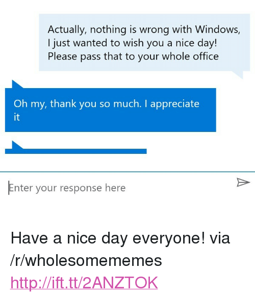 """Nothing Is Wrong: Actually, nothing is wrong with Windows,  I just wanted to wish you a nice day!  Please pass that to your whole office  Oh my, thank you so much. I appreciate  it  Enter your response here <p>Have a nice day everyone! via /r/wholesomememes <a href=""""http://ift.tt/2ANZTOK"""">http://ift.tt/2ANZTOK</a></p>"""