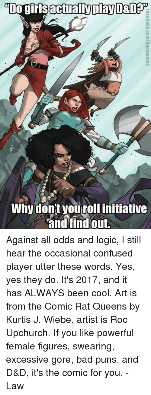 cool art: actually play  DO gir  Why don't you rollinitiative  and find out. Against all odds and logic, I still hear the occasional confused player utter these words. Yes, yes they do. It's 2017, and it has ALWAYS been cool.   Art is from the Comic Rat Queens by Kurtis J. Wiebe, artist is Roc Upchurch. If you like powerful female figures, swearing, excessive gore, bad puns, and D&D, it's the comic for you.   -Law