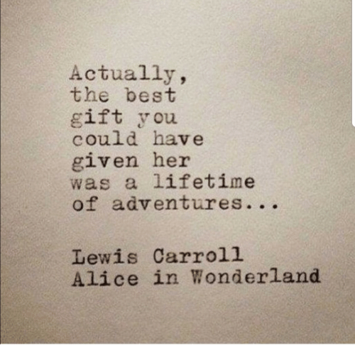 alice in wonderland: Actually,  the best  gift you  could have  given her  was a lifetime  of adventures. ..  Lewis Carroll  Alice in Wonderland