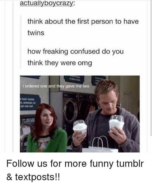 Confused, Funny, and Memes: actuallyboycraZy:  think about the first person to have  twins  how freaking confused do you  think they were omg  i ordered one and they gave me two Follow us for more funny tumblr & textposts!!