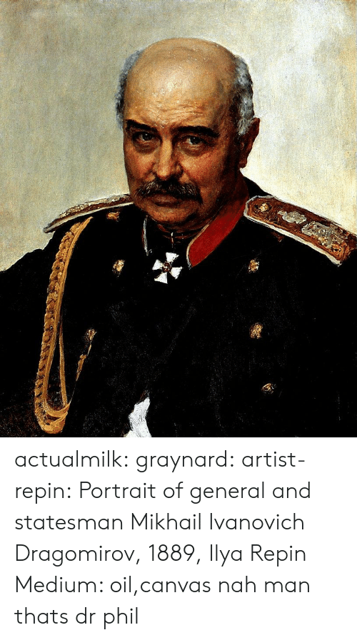 nah-man: actualmilk: graynard:   artist-repin:  Portrait of general and statesman Mikhail Ivanovich Dragomirov, 1889, Ilya Repin Medium: oil,canvas  nah man thats dr phil