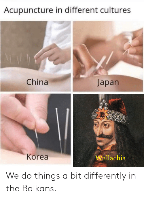 Acupuncture: Acupuncture in different cultures  China  Japan  Korea  Wallachia We do things a bit differently in the Balkans.